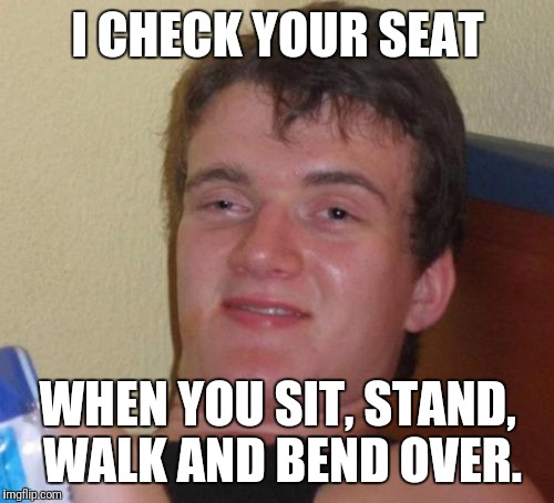 10 Guy Meme | I CHECK YOUR SEAT WHEN YOU SIT, STAND, WALK AND BEND OVER. | image tagged in memes,10 guy | made w/ Imgflip meme maker