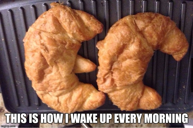 Now Just Need a Little Oil | THIS IS HOW I WAKE UP EVERY MORNING | image tagged in memes | made w/ Imgflip meme maker