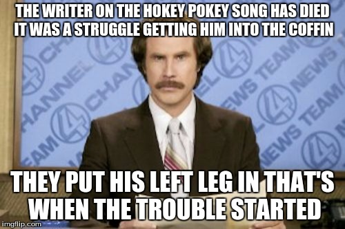 Ron Burgundy Meme | THE WRITER ON THE HOKEY POKEY SONG HAS DIED IT WAS A STRUGGLE GETTING HIM INTO THE COFFIN THEY PUT HIS LEFT LEG IN THAT'S WHEN THE TROUBLE S | image tagged in memes,ron burgundy | made w/ Imgflip meme maker