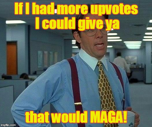 That Would Be Great Meme | If I had more upvotes I could give ya that would MAGA! | image tagged in memes,that would be great | made w/ Imgflip meme maker