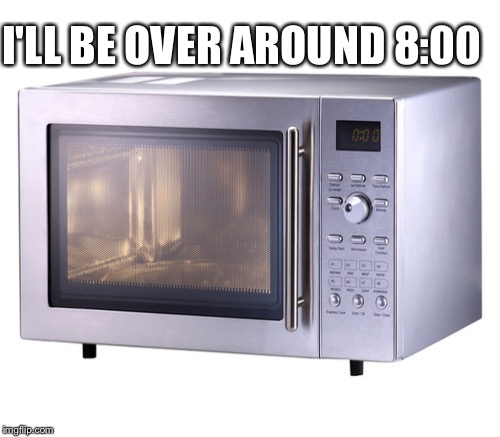 I'LL BE OVER AROUND 8:00 | made w/ Imgflip meme maker