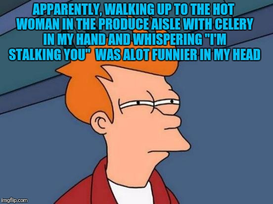 "Futurama Fry Meme | APPARENTLY, WALKING UP TO THE HOT WOMAN IN THE PRODUCE AISLE WITH CELERY IN MY HAND AND WHISPERING ""I'M STALKING YOU""  WAS ALOT FUNNIER IN M 