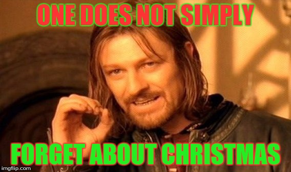 One Does Not Simply | ONE DOES NOT SIMPLY FORGET ABOUT CHRISTMAS | image tagged in memes,one does not simply,christmas | made w/ Imgflip meme maker