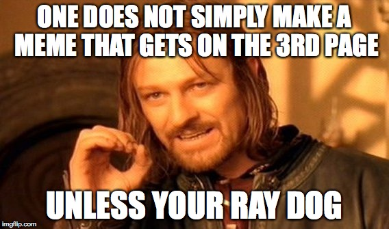 One Does Not Simply Meme | ONE DOES NOT SIMPLY MAKE A MEME THAT GETS ON THE 3RD PAGE UNLESS YOUR RAY DOG | image tagged in memes,one does not simply | made w/ Imgflip meme maker