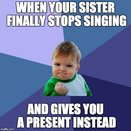 Success Kid Meme | WHEN YOUR SISTER FINALLY STOPS SINGING AND GIVES YOU A PRESENT INSTEAD | image tagged in memes,success kid | made w/ Imgflip meme maker
