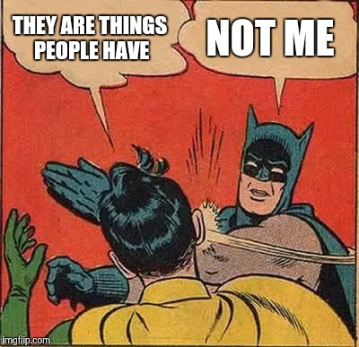 Batman Slapping Robin Meme | THEY ARE THINGS PEOPLE HAVE NOT ME | image tagged in memes,batman slapping robin | made w/ Imgflip meme maker