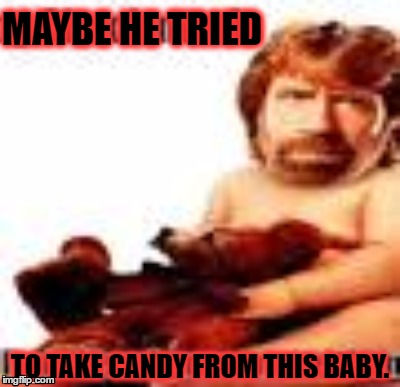 MAYBE HE TRIED TO TAKE CANDY FROM THIS BABY. | made w/ Imgflip meme maker