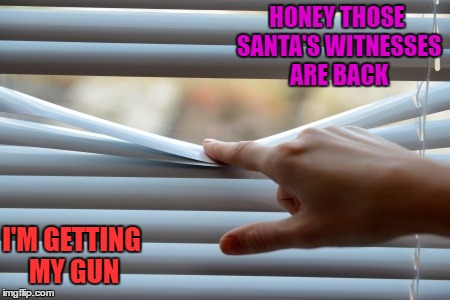 HONEY THOSE SANTA'S WITNESSES ARE BACK I'M GETTING MY GUN | made w/ Imgflip meme maker