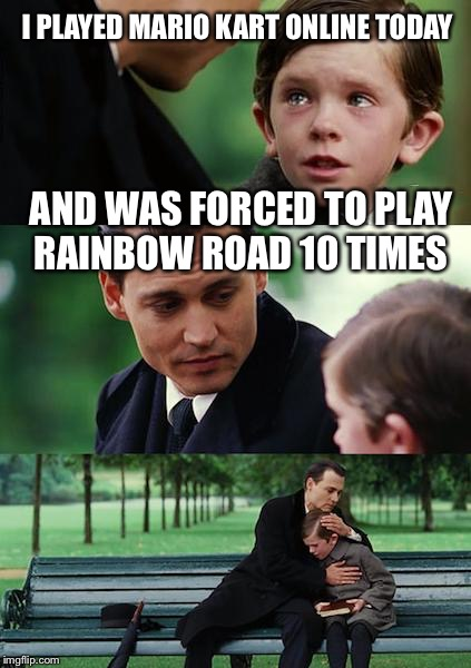 Finding Neverland Meme | I PLAYED MARIO KART ONLINE TODAY AND WAS FORCED TO PLAY RAINBOW ROAD 10 TIMES | image tagged in memes,finding neverland | made w/ Imgflip meme maker