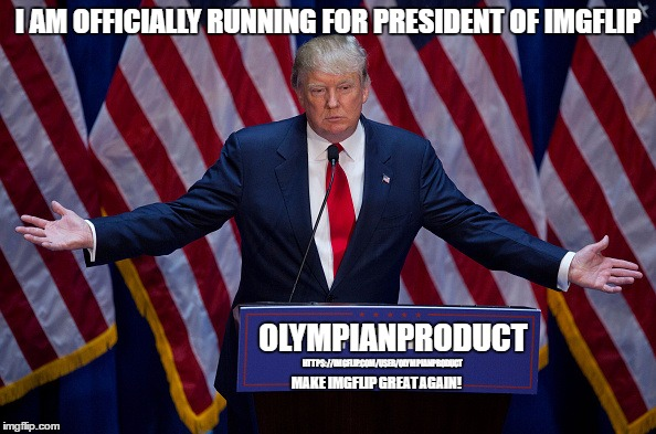 Things Are Going To Change For The Better | I AM OFFICIALLY RUNNING FOR PRESIDENT OF IMGFLIP OLYMPIANPRODUCT HTTPS://IMGFLIP.COM/USER/OLYMPIANPRODUCT MAKE IMGFLIP GREAT AGAIN! | image tagged in trump bruh,olympianproduct,president of imgflip,make imgflip great again,crush the commies | made w/ Imgflip meme maker