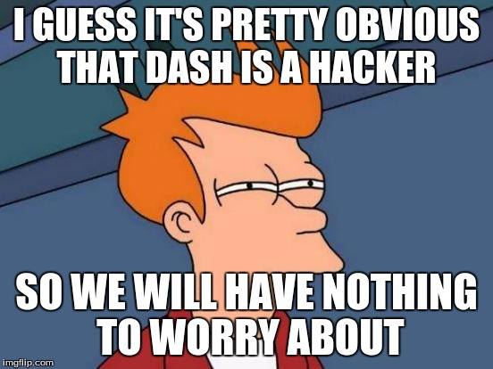 Futurama Fry Meme | I GUESS IT'S PRETTY OBVIOUS THAT DASH IS A HACKER SO WE WILL HAVE NOTHING TO WORRY ABOUT | image tagged in memes,futurama fry | made w/ Imgflip meme maker