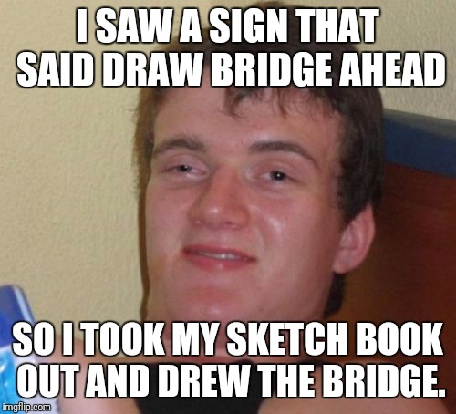10 Guy Meme | I SAW A SIGN THAT SAID DRAW BRIDGE AHEAD SO I TOOK MY SKETCH BOOK OUT AND DREW THE BRIDGE. | image tagged in memes,10 guy | made w/ Imgflip meme maker