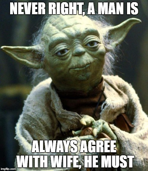 If she's always right and he's always wrong, will agreeing with her make him right or wrong? | NEVER RIGHT, A MAN IS ALWAYS AGREE WITH WIFE, HE MUST | image tagged in memes,star wars yoda | made w/ Imgflip meme maker
