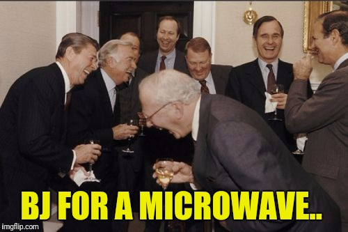 Laughing Men In Suits Meme | BJ FOR A MICROWAVE.. | image tagged in memes,laughing men in suits | made w/ Imgflip meme maker