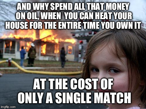 Disaster Girl Meme | AND WHY SPEND ALL THAT MONEY ON OIL, WHEN  YOU CAN HEAT YOUR HOUSE FOR THE ENTIRE TIME YOU OWN IT AT THE COST OF ONLY A SINGLE MATCH | image tagged in memes,disaster girl | made w/ Imgflip meme maker