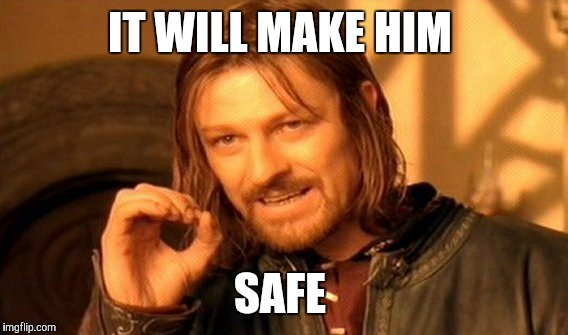 One Does Not Simply Meme | IT WILL MAKE HIM SAFE | image tagged in memes,one does not simply | made w/ Imgflip meme maker