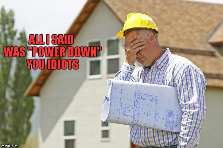 "ALL I SAID WAS ""POWER DOWN"" YOU IDIOTS 