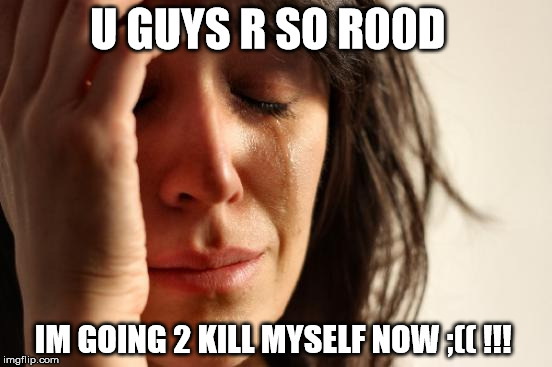 First World Problems Meme | U GUYS R SO R00D IM GOING 2 KILL MYSELF NOW ;(( !!! | image tagged in memes,first world problems | made w/ Imgflip meme maker