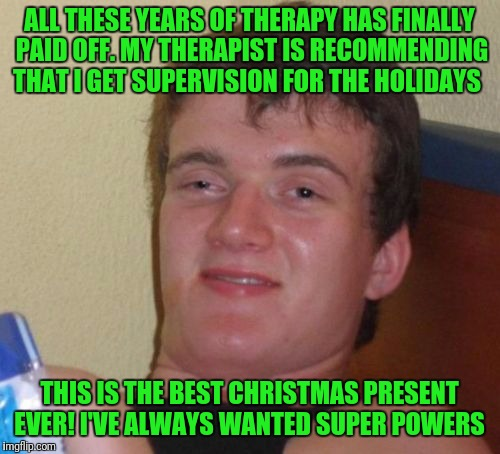 10 Guy Meme | ALL THESE YEARS OF THERAPY HAS FINALLY PAID OFF. MY THERAPIST IS RECOMMENDING THAT I GET SUPERVISION FOR THE HOLIDAYS THIS IS THE BEST CHRIS | image tagged in memes,10 guy | made w/ Imgflip meme maker