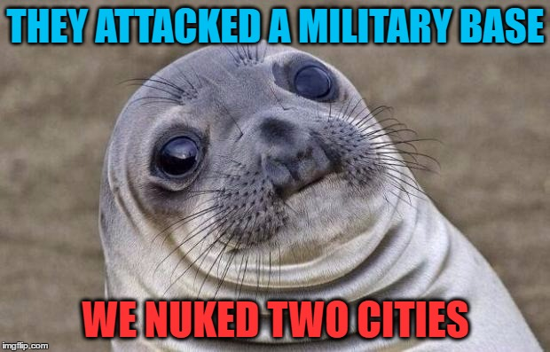 Awkward Moment Sealion Meme | THEY ATTACKED A MILITARY BASE WE NUKED TWO CITIES | image tagged in memes,awkward moment sealion | made w/ Imgflip meme maker