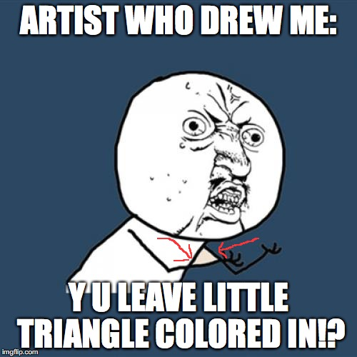 Y U No Meme | ARTIST WHO DREW ME: Y U LEAVE LITTLE TRIANGLE COLORED IN!? | image tagged in memes,y u no | made w/ Imgflip meme maker