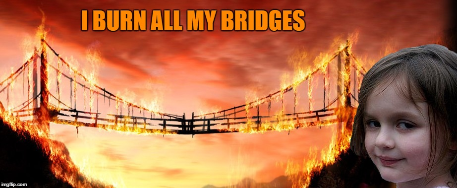 I BURN ALL MY BRIDGES | made w/ Imgflip meme maker