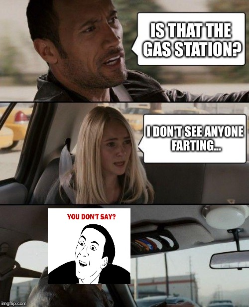 The Rock Driving Meme | IS THAT THE GAS STATION? I DON'T SEE ANYONE FARTING... | image tagged in memes,the rock driving | made w/ Imgflip meme maker