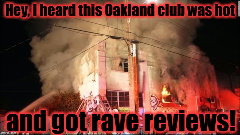 This is why we have building codes, take over an abandoned warehouse fill it full of furniture and trash, what did you expect? | Hey, I heard this Oakland club was hot and got rave reviews! | image tagged in oakland club fire,memes,evilmandoevil,hot,rave,burning man | made w/ Imgflip meme maker