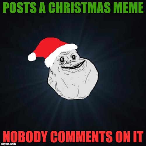 Forever Alone Christmas | POSTS A CHRISTMAS MEME NOBODY COMMENTS ON IT | image tagged in memes,forever alone christmas | made w/ Imgflip meme maker