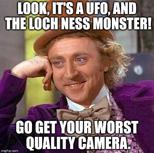 Creepy Condescending Wonka Meme | LOOK, IT'S A UFO, AND THE LOCH NESS MONSTER! GO GET YOUR WORST QUALITY CAMERA. | image tagged in memes,creepy condescending wonka | made w/ Imgflip meme maker