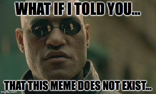 Matrix Morpheus Meme | WHAT IF I TOLD YOU… THAT THIS MEME DOES NOT EXIST… | image tagged in memes,matrix morpheus | made w/ Imgflip meme maker