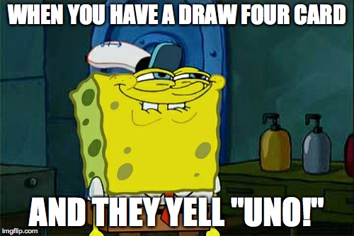"Dont You Squidward Meme | WHEN YOU HAVE A DRAW FOUR CARD AND THEY YELL ""UNO!"" 