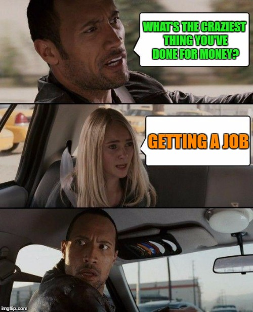 Craziest thing for money | WHAT'S THE CRAZIEST THING YOU'VE DONE FOR MONEY? GETTING A JOB | image tagged in memes,the rock driving,funny,money,job,funny memes | made w/ Imgflip meme maker