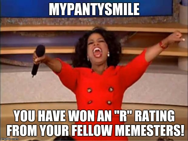 "Oprah You Get A Meme | MYPANTYSMILE YOU HAVE WON AN ""R"" RATING FROM YOUR FELLOW MEMESTERS! 