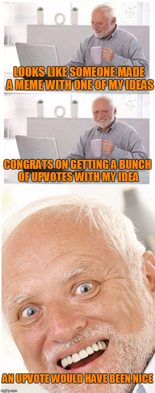 I don't mind if you use any of my ideas but common man, at least give me an upvote. | LOOKS LIKE SOMEONE MADE A MEME WITH ONE OF MY IDEAS AN UPVOTE WOULD HAVE BEEN NICE CONGRATS ON GETTING A BUNCH OF UPVOTES WITH MY IDEA | image tagged in hide the pain harold | made w/ Imgflip meme maker