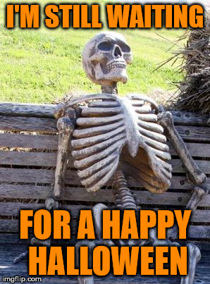 Waiting Skeleton Meme | I'M STILL WAITING FOR A HAPPY HALLOWEEN | image tagged in memes,waiting skeleton | made w/ Imgflip meme maker