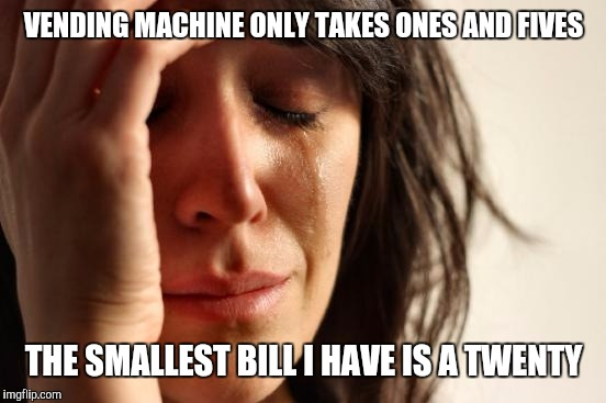 First World Problems Meme | VENDING MACHINE ONLY TAKES ONES AND FIVES THE SMALLEST BILL I HAVE IS A TWENTY | image tagged in memes,first world problems | made w/ Imgflip meme maker