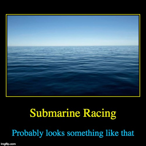 Submarine Racing | Probably looks something like that | image tagged in funny,demotivationals | made w/ Imgflip demotivational maker