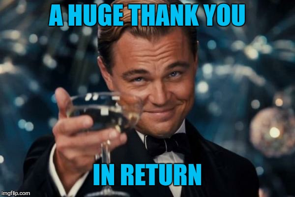 Leonardo Dicaprio Cheers Meme | A HUGE THANK YOU IN RETURN | image tagged in memes,leonardo dicaprio cheers | made w/ Imgflip meme maker