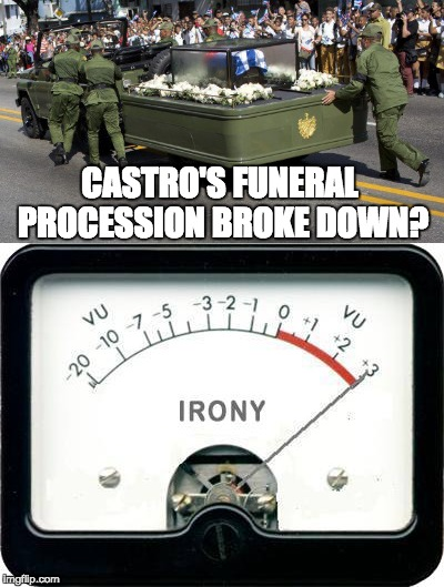 Such a fitting metaphor for the failure of communism. Castro's final journey ends in a breakdown ... HAHA! | CASTRO'S FUNERAL PROCESSION BROKE DOWN? | image tagged in fidel castro,irony meter | made w/ Imgflip meme maker