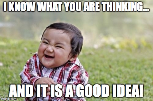 Evil Toddler Meme | I KNOW WHAT YOU ARE THINKING... AND IT IS A GOOD IDEA! | image tagged in memes,evil toddler | made w/ Imgflip meme maker