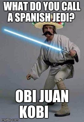 mexican luke |  WHAT DO YOU CALL A SPANISH JEDI? OBI JUAN KOBI | image tagged in mexican luke | made w/ Imgflip meme maker