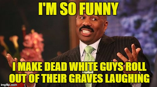 Steve Harvey Meme | I'M SO FUNNY I MAKE DEAD WHITE GUYS ROLL OUT OF THEIR GRAVES LAUGHING | image tagged in memes,steve harvey | made w/ Imgflip meme maker