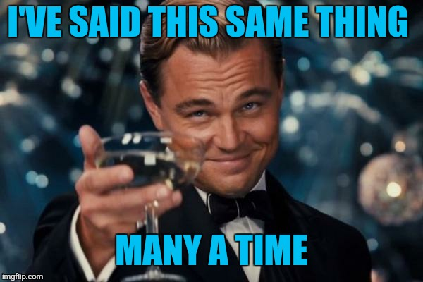 Leonardo Dicaprio Cheers Meme | I'VE SAID THIS SAME THING MANY A TIME | image tagged in memes,leonardo dicaprio cheers | made w/ Imgflip meme maker