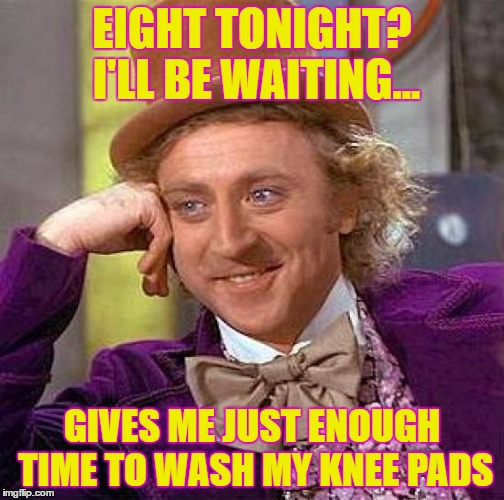 Creepy Condescending Wonka Meme | EIGHT TONIGHT? I'LL BE WAITING... GIVES ME JUST ENOUGH TIME TO WASH MY KNEE PADS | image tagged in memes,creepy condescending wonka | made w/ Imgflip meme maker