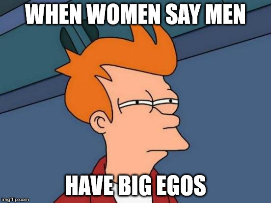Futurama Fry Meme | WHEN WOMEN SAY MEN HAVE BIG EGOS | image tagged in memes,futurama fry | made w/ Imgflip meme maker