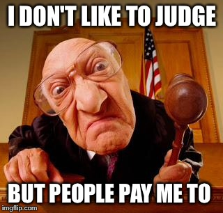 I DON'T LIKE TO JUDGE BUT PEOPLE PAY ME TO | made w/ Imgflip meme maker