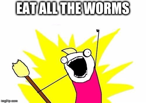 X All The Y Meme | EAT ALL THE WORMS | image tagged in memes,x all the y | made w/ Imgflip meme maker