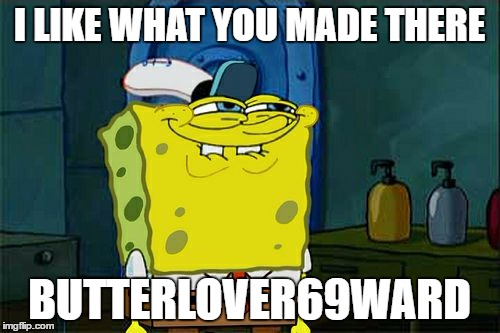 Dont You Squidward Meme | I LIKE WHAT YOU MADE THERE BUTTERLOVER69WARD | image tagged in memes,dont you squidward | made w/ Imgflip meme maker