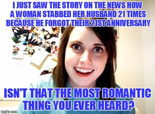 Roses are Red, and So is Blood | I JUST SAW THE STORY ON THE NEWS HOW A WOMAN STABBED HER HUSBAND 21 TIMES BECAUSE HE FORGOT THEIR 21ST ANNIVERSARY ISN'T THAT THE MOST ROMAN | image tagged in memes,overly attached girlfriend,marriage,anniversary,romance | made w/ Imgflip meme maker